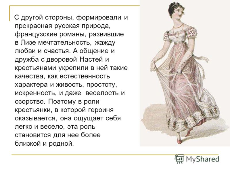С другой стороны, формировали и прекрасная русская природа, французские романы, развившие в Лизе мечтательность, жажду любви и счастья. А общение и дружба с дворовой Настей и крестьянами укрепили в ней такие качества, как естественность характера и ж