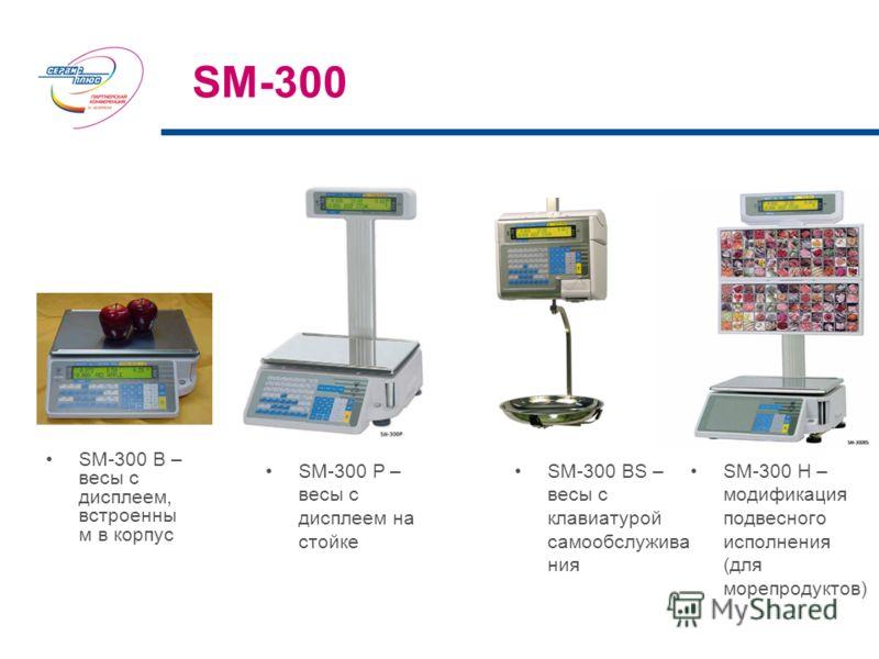 SM-300 SM-300 B – весы с дисплеем, встроенны м в корпус SM-300 P – весы с дисплеем на стойке SM-300 H – модификация подвесного исполнения (для морепродуктов) SM-300 BS – весы с клавиатурой самообслужива ния