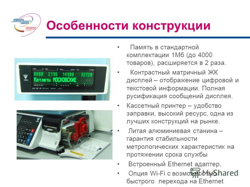 Память в стандартной комплектации 1Мб (до 4000 товаров), расширяется в 2 раза. Контрастный матричный ЖК дисплей – отображение цифровой и текстовой информации. Полная русификация сообщений дисплея. Кассетный принтер – удобство заправки, высокий ресурс