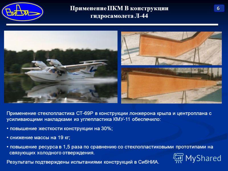 6 Применение ПКМ В конструкции гидросамолета Л-44 Применение стеклопластика СТ-69Р в конструкции лонжерона крыла и центроплана с усиливающими накладками из углепластика КМУ-11 обеспечило: повышение жесткости конструкции на 30%; снижение массы на 19 к