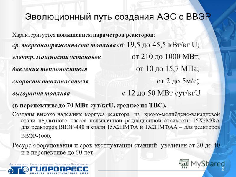 2 Эволюционный путь создания АЭС с ВВЭР Характеризуется повышением параметров реакторов: ср. энергонапряженности топлива от 19,5 до 45,5 кВт/кг U; электр. мощности установок от 210 до 1000 МВт; давления теплоносителя от 10 до 15,7 МПа; скорости тепло