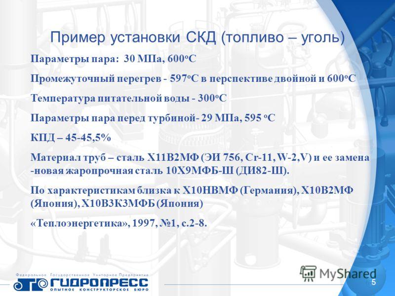 5 Пример установки СКД (топливо – уголь) Параметры пара: 30 МПа, 600 о С Промежуточный перегрев - 597 о С в перспективе двойной и 600 о С Температура питательной воды - 300 о С Параметры пара перед турбиной- 29 МПа, 595 о С КПД – 45-45,5% Материал тр