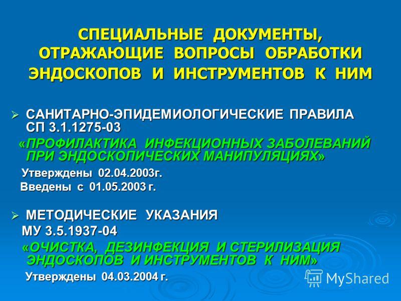 СПЕЦИАЛЬНЫЕ ДОКУМЕНТЫ, ОТРАЖАЮЩИЕ ВОПРОСЫ ОБРАБОТКИ ЭНДОСКОПОВ И ИНСТРУМЕНТОВ К НИМ САНИТАРНО-ЭПИДЕМИОЛОГИЧЕСКИЕ ПРАВИЛА СП 3.1.1275-03 САНИТАРНО-ЭПИДЕМИОЛОГИЧЕСКИЕ ПРАВИЛА СП 3.1.1275-03 «ПРОФИЛАКТИКА ИНФЕКЦИОННЫХ ЗАБОЛЕВАНИЙ ПРИ ЭНДОСКОПИЧЕСКИХ МАН