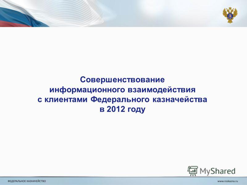 Совершенствование информационного взаимодействия с клиентами Федерального казначейства в 2012 году
