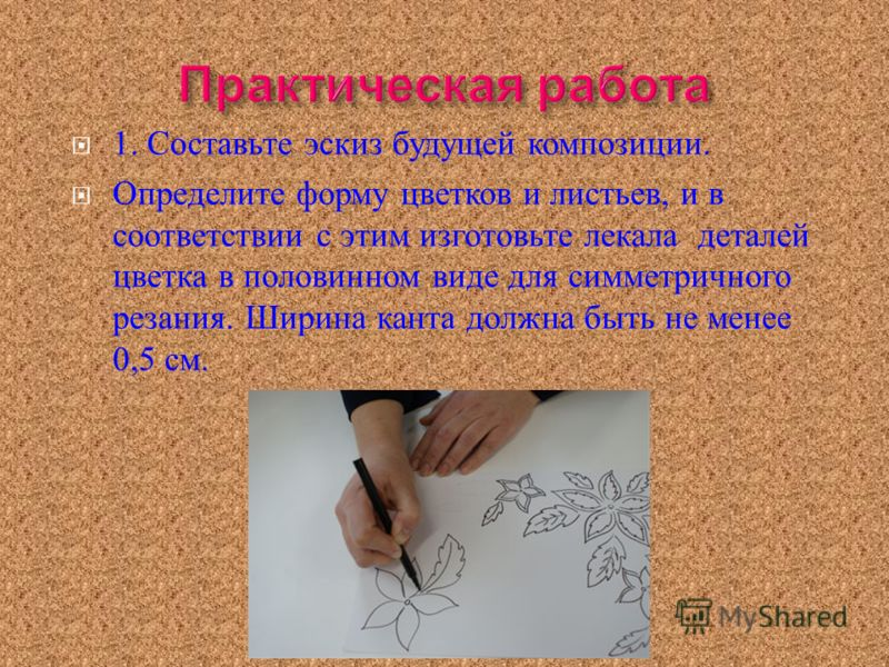 1. Составьте эскиз будущей композиции. Определите форму цветков и листьев, и в соответствии с этим изготовьте лекала деталей цветка в половинном виде для симметричного резания. Ширина канта должна быть не менее 0,5 см.