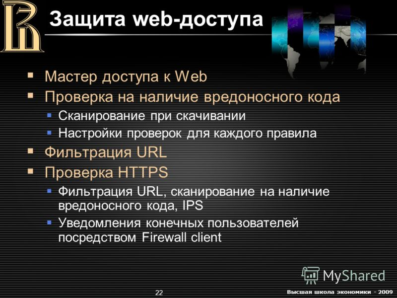 Высшая школа экономики - 2009 22 Мастер доступа к Web Проверка на наличие вредоносного кода Сканирование при скачивании Настройки проверок для каждого правила Фильтрация URL Проверка HTTPS Фильтрация URL, сканирование на наличие вредоносного кода, IP