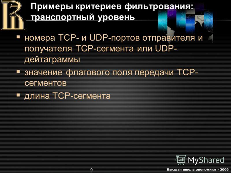 Высшая школа экономики - 2009 9 номера TCP- и UDP-портов отправителя и получателя TCP-сегмента или UDP- дейтаграммы значение флагового поля передачи TCP- сегментов длина TCP-сегмента Примеры критериев фильтрования: транспортный уровень