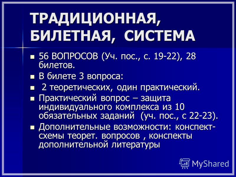 ТРАДИЦИОННАЯ, БИЛЕТНАЯ, СИСТЕМА 56 ВОПРОСОВ (Уч. пос., с. 19-22), 28 билетов. 56 ВОПРОСОВ (Уч. пос., с. 19-22), 28 билетов. В билете 3 вопроса: В билете 3 вопроса: 2 теоретических, один практический. 2 теоретических, один практический. Практический в