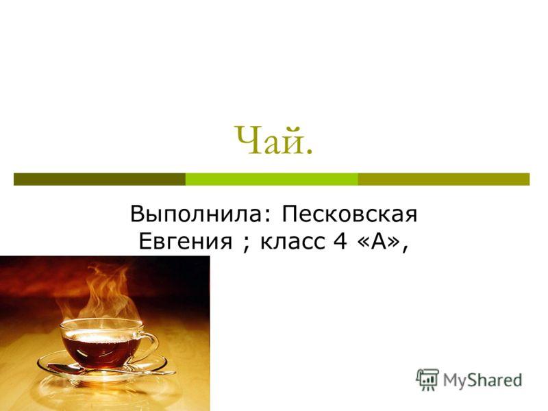Чай. Выполнила: Песковская Евгения ; класс 4 «А»,