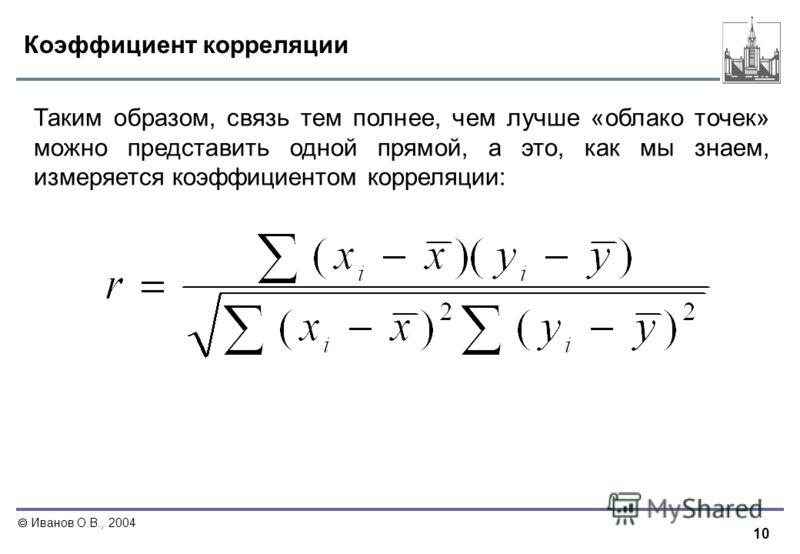 10 Иванов О.В., 2004 Коэффициент корреляции Таким образом, связь тем полнее, чем лучше «облако точек» можно представить одной прямой, а это, как мы знаем, измеряется коэффициентом корреляции: