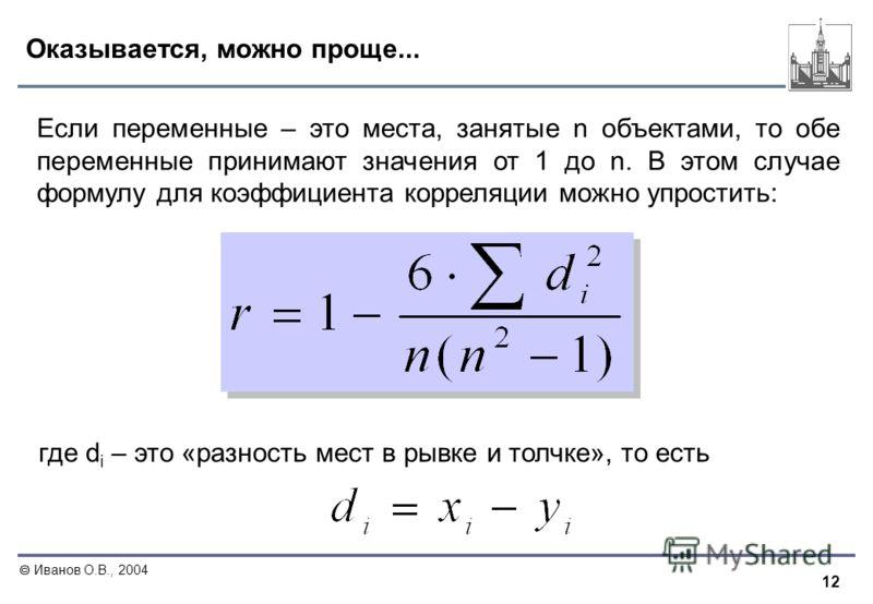 12 Иванов О.В., 2004 Оказывается, можно проще... Если переменные – это места, занятые n объектами, то обе переменные принимают значения от 1 до n. В этом случае формулу для коэффициента корреляции можно упростить: где d i – это «разность мест в рывке