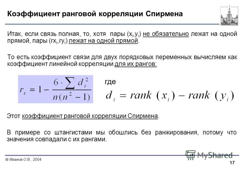 17 Иванов О.В., 2004 Коэффициент ранговой корреляции Спирмена Итак, если связь полная, то, хотя пары (x i,y i ) не обязательно лежат на одной прямой, пары (rx i,ry i ) лежат на одной прямой. То есть коэффициент связи для двух порядковых переменных вы