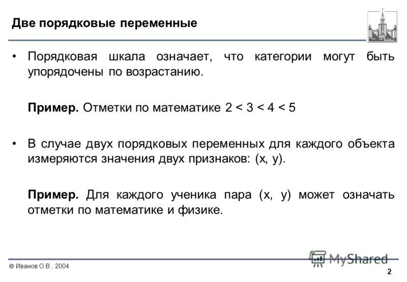 2 Иванов О.В., 2004 Две порядковые переменные Порядковая шкала означает, что категории могут быть упорядочены по возрастанию. Пример. Отметки по математике 2 < 3 < 4 < 5 В случае двух порядковых переменных для каждого объекта измеряются значения двух