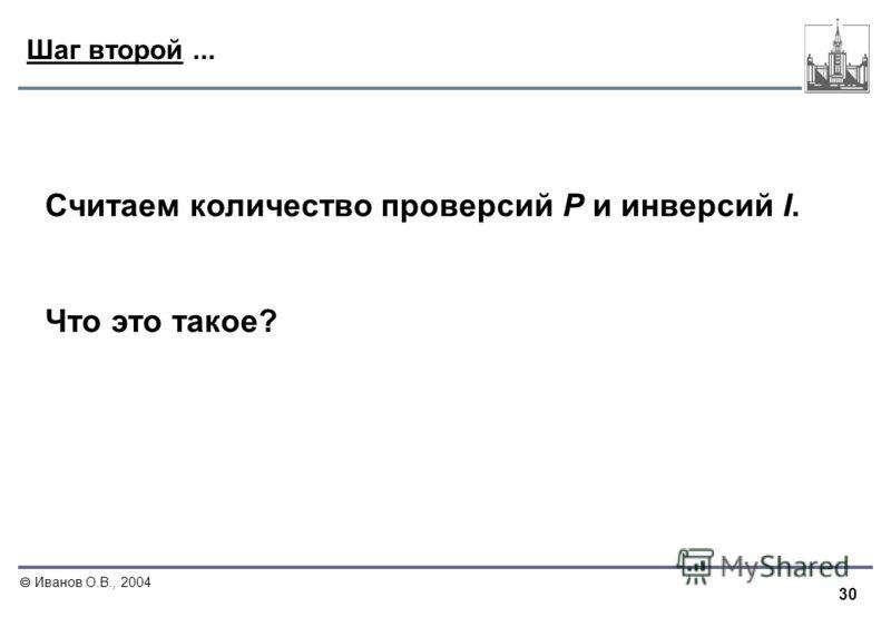 30 Иванов О.В., 2004 Шаг второй... Считаем количество проверсий P и инверсий I. Что это такое?