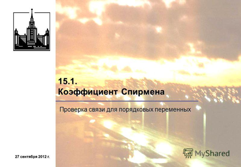 27 сентября 2012 г.27 сентября 2012 г.27 сентября 2012 г.27 сентября 2012 г. 15.1. Коэффициент Спирмена Проверка связи для порядковых переменных