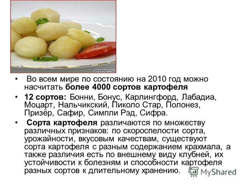 Во всем мире по состоянию на 2010 год можно насчитать более 4000 сортов картофеля 12 сортов: Бонни, Бонус, Карлингфорд, Лабадиа, Моцарт, Нальчикский, Пиколо Стар, Полонез, Призёр, Сафир, Симпли Рэд, Сифра. Сорта картофеля различаются по множеству раз