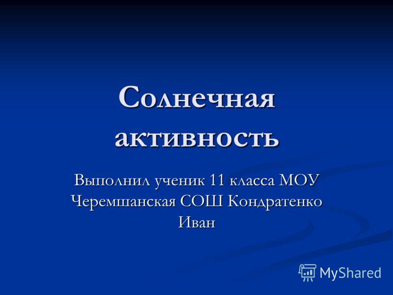 Солнечная активность Выполнил ученик 11 класса МОУ Черемшанская СОШ Кондратенко Иван