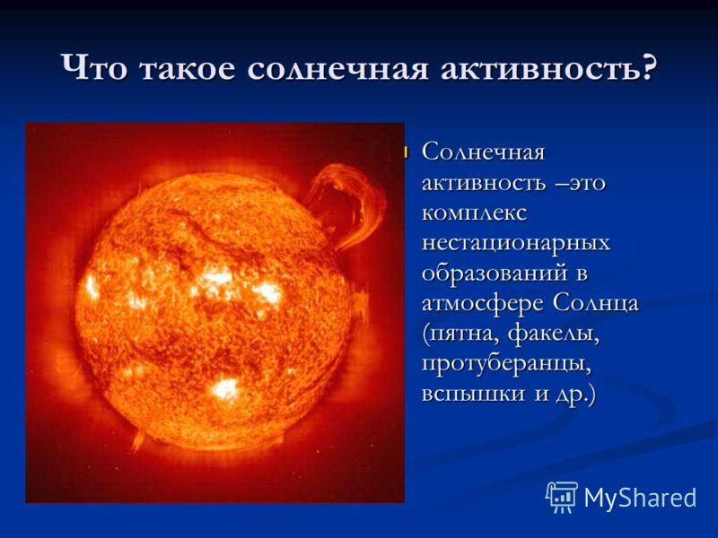 Что такое солнечная активность? Солнечная активность –это комплекс нестационарных образований в атмосфере Солнца (пятна, факелы, протуберанцы, вспышки и др.)