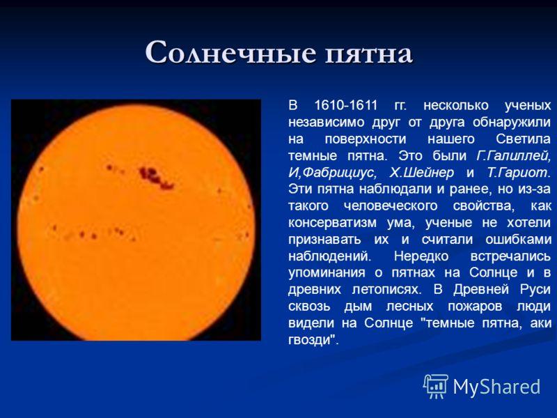 Солнечные пятна В 1610-1611 гг. несколько ученых независимо друг от друга обнаружили на поверхности нашего Светила темные пятна. Это были Г.Галиллей, И,Фабрициус, Х.Шейнер и Т.Гариот. Эти пятна наблюдали и ранее, но из-за такого человеческого свойств