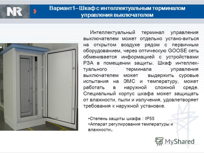 Вариант1– Шкаф с интеллектуальным терминалом управления выключателем Интеллектуальный терминал управления выключателем может отдельно устано-виться на открытом воздухе рядом с первичным оборудованием, через оптическую GOOSE сеть обменивается информац