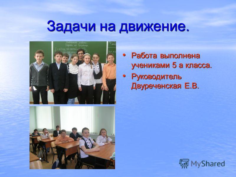 Задачи на движение. Работа выполнена учениками 5 а класса. Руководитель Двуреченская Е.В.