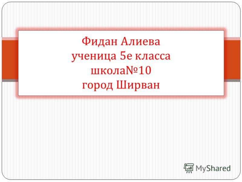 Фидан Алиева ученица 5 е класса школа 10 город Ширван
