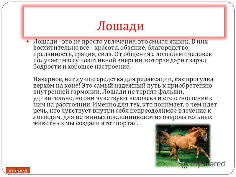 Лошади Лошади - это не просто увлечение, это смысл жизни. В них восхитительно все - красота, обаяние, благородство, преданность, грация, сила. От общения с лошадьми человек получает массу позитивной энергии, которая дарит заряд бодрости и хорошее нас