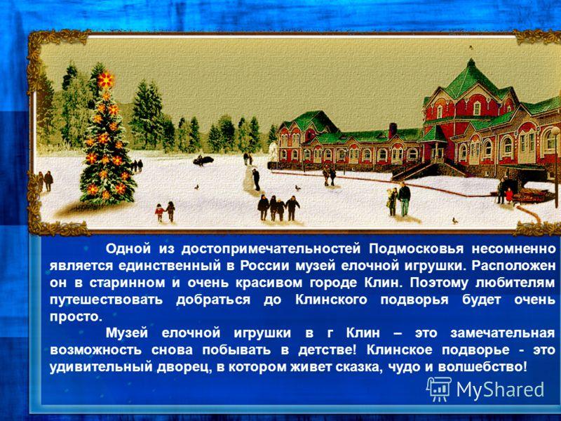 Одной из достопримечательностей Подмосковья несомненно является единственный в России музей елочной игрушки. Расположен он в старинном и очень красивом городе Клин. Поэтому любителям путешествовать добраться до Клинского подворья будет очень просто.