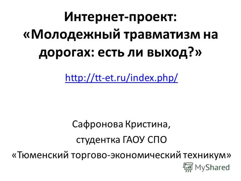 Интернет-проект: «Молодежный травматизм на дорогах: есть ли выход?» http://tt-et.ru/index.php/ Сафронова Кристина, студентка ГАОУ СПО «Тюменский торгово-экономический техникум»