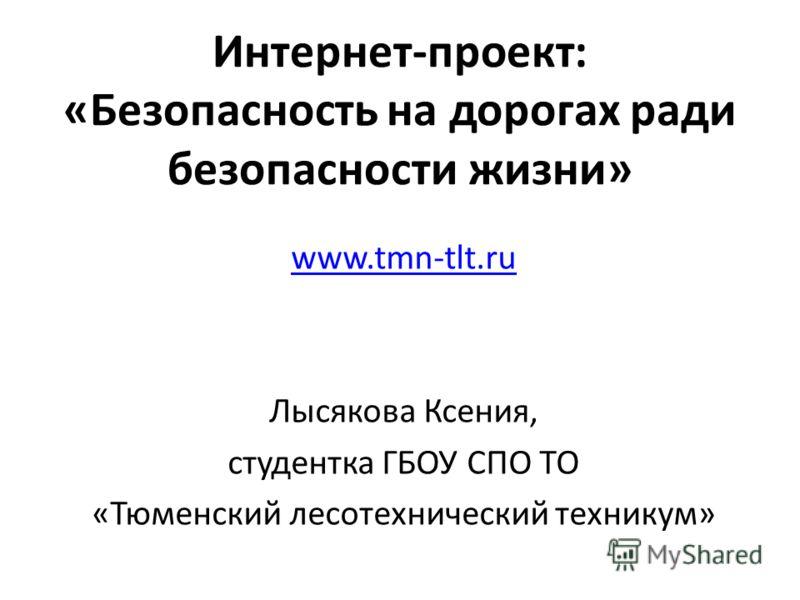 Интернет-проект: «Безопасность на дорогах ради безопасности жизни» www.tmn-tlt.ru Лысякова Ксения, студентка ГБОУ СПО ТО «Тюменский лесотехнический техникум»