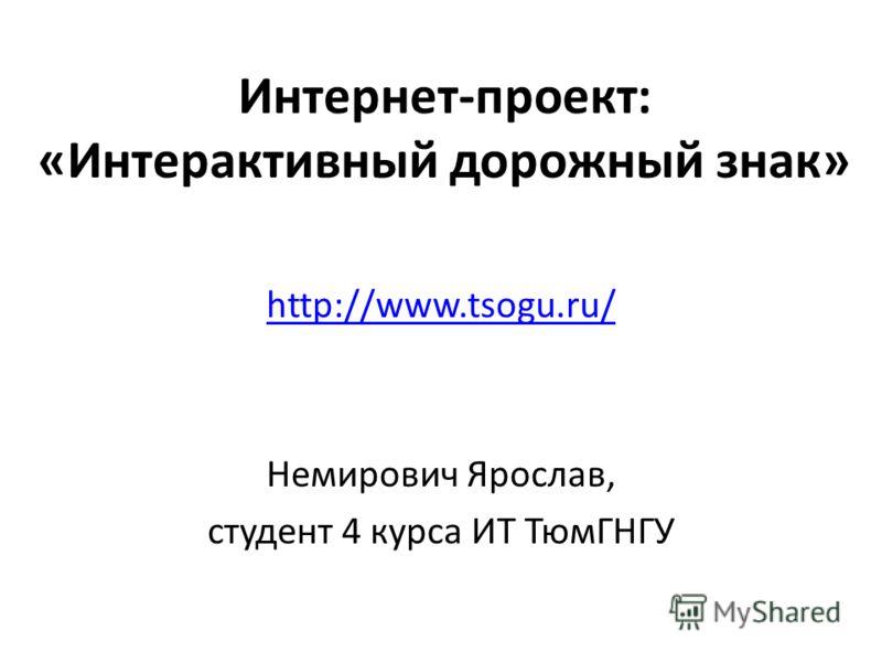 Интернет-проект: «Интерактивный дорожный знак» http://www.tsogu.ru/ Немирович Ярослав, студент 4 курса ИТ ТюмГНГУ