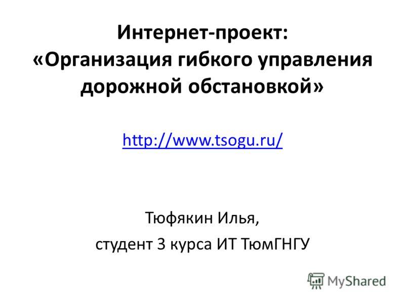 Интернет-проект: «Организация гибкого управления дорожной обстановкой» http://www.tsogu.ru/ Тюфякин Илья, студент 3 курса ИТ ТюмГНГУ