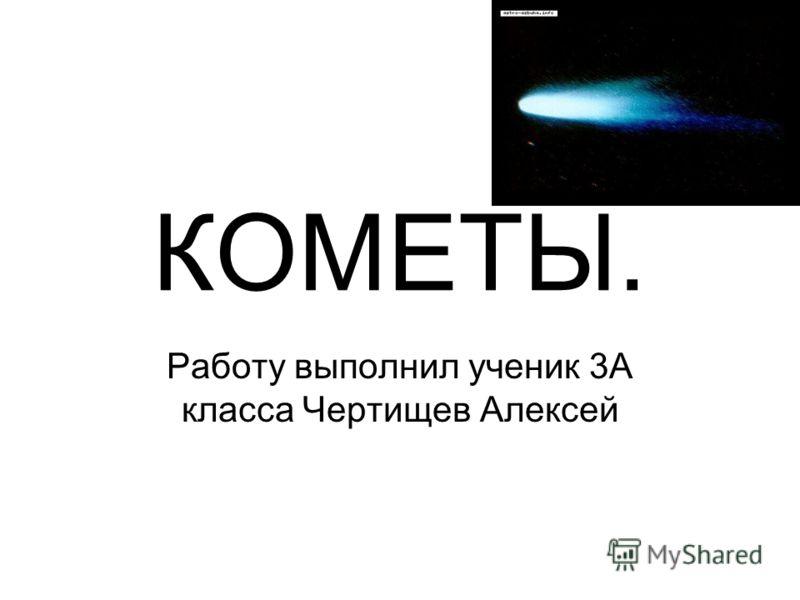 КОМЕТЫ. Работу выполнил ученик 3А класса Чертищев Алексей