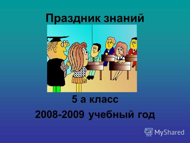 Праздник знаний 5 а класс 2008-2009 учебный год