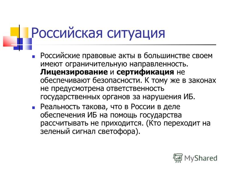 Российская ситуация Российские правовые акты в большинстве своем имеют ограничительную направленность. Лицензирование и сертификация не обеспечивают б