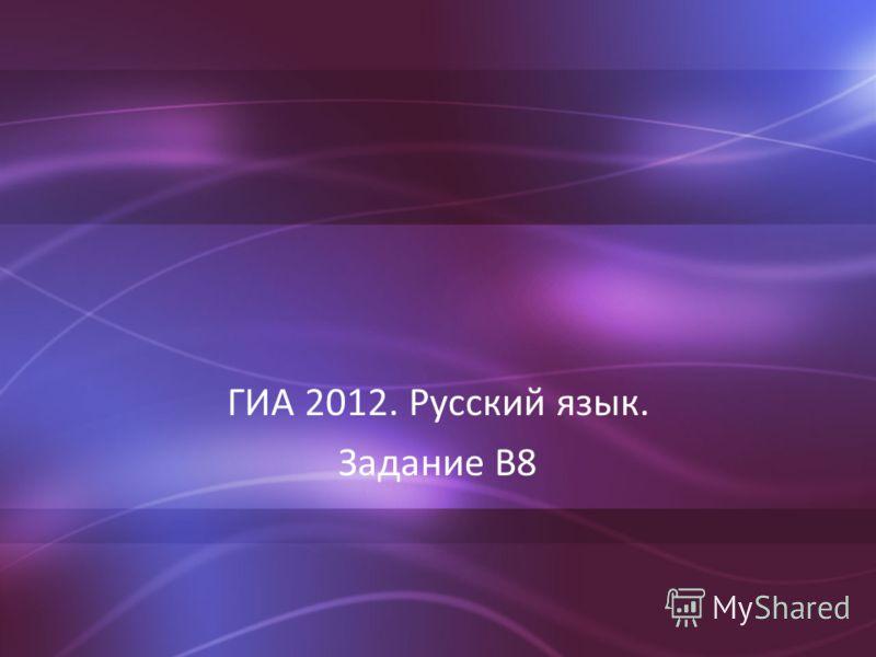 ГИА 2012. Русский язык. Задание В8