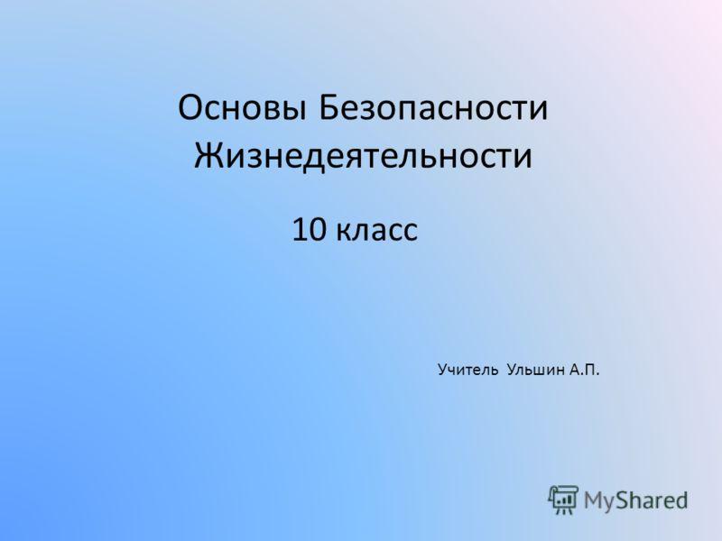 Основы Безопасности Жизнедеятельности 10 класс Учитель Ульшин А.П.