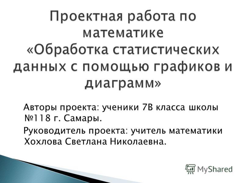 Авторы проекта: ученики 7В класса школы 118 г. Самары. Руководитель проекта: учитель математики Хохлова Светлана Николаевна.