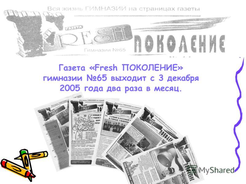 Газета «Fresh ПОКОЛЕНИЕ» гимназии 65 выходит с 3 декабря 2005 года два раза в месяц.