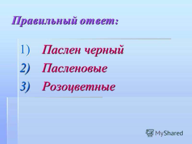 Правильный ответ : 1) Паслен черный 2) Пасленовые 3) Розоцветные