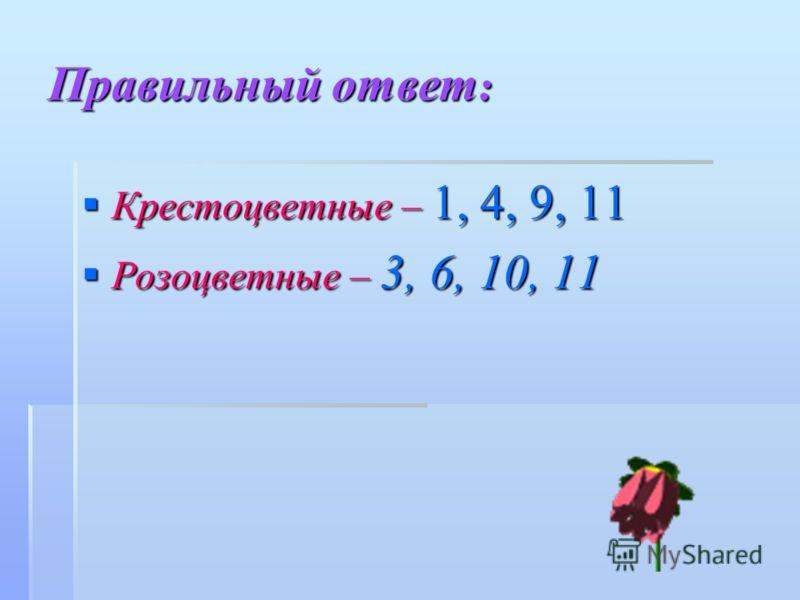 Правильный ответ : Крестоцветные – 1, 4, 9, 11 Крестоцветные – 1, 4, 9, 11 Розоцветные – 3, 6, 10, 11 Розоцветные – 3, 6, 10, 11