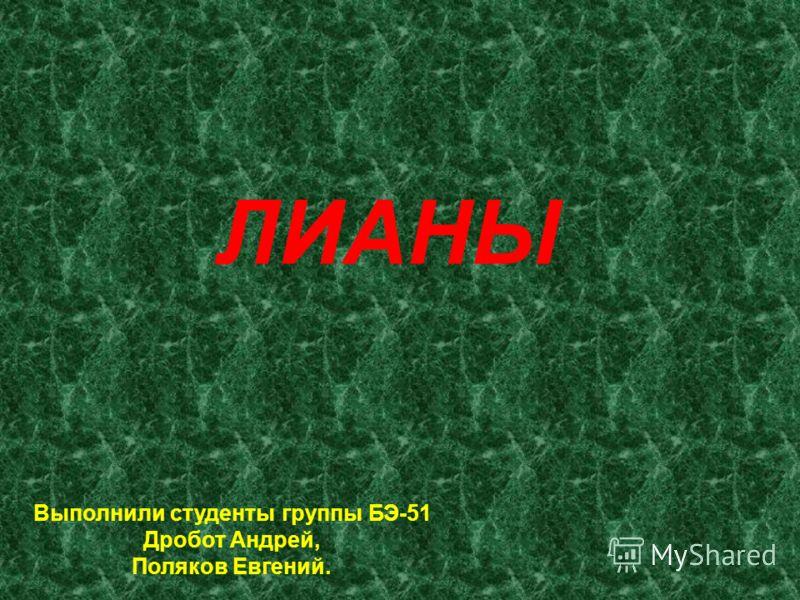 ЛИАНЫ Выполнили студенты группы БЭ-51 Дробот Андрей, Поляков Евгений.