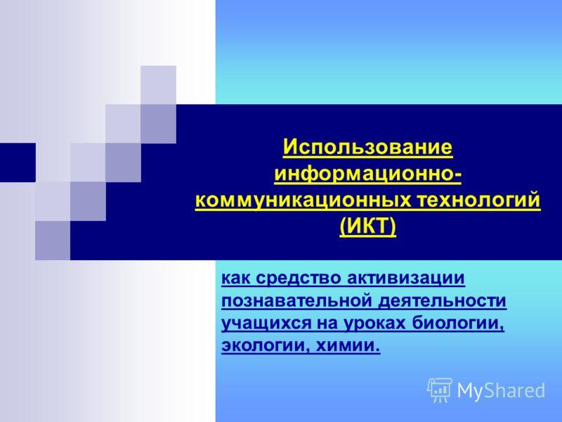 Использование информационно- коммуникационных технологий (ИКТ) как средство активизации познавательной деятельности учащихся на уроках биологии, экологии, химии.