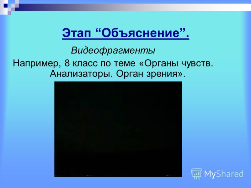 Этап Объяснение. Видеофрагменты Например, 8 класс по теме «Органы чувств. Анализаторы. Орган зрения».