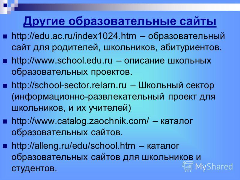 Другие образовательные сайты http://edu.ac.ru/index1024.htm – образовательный сайт для родителей, школьников, абитуриентов. http://www.school.edu.ru – описание школьных образовательных проектов. http://school-sector.relarn.ru – Школьный сектор (инфор