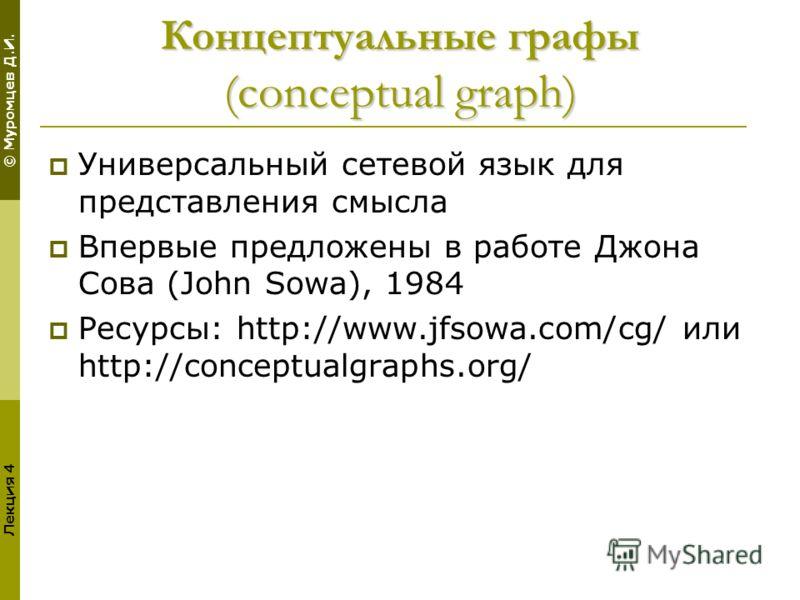 © Муромцев Д.И. Лекция 4 Концептуальные графы (conceptual graph) Универсальный сетевой язык для представления смысла Впервые предложены в работе Джона Сова (John Sowa), 1984 Ресурсы: http://www.jfsowa.com/cg/ или http://conceptualgraphs.org/