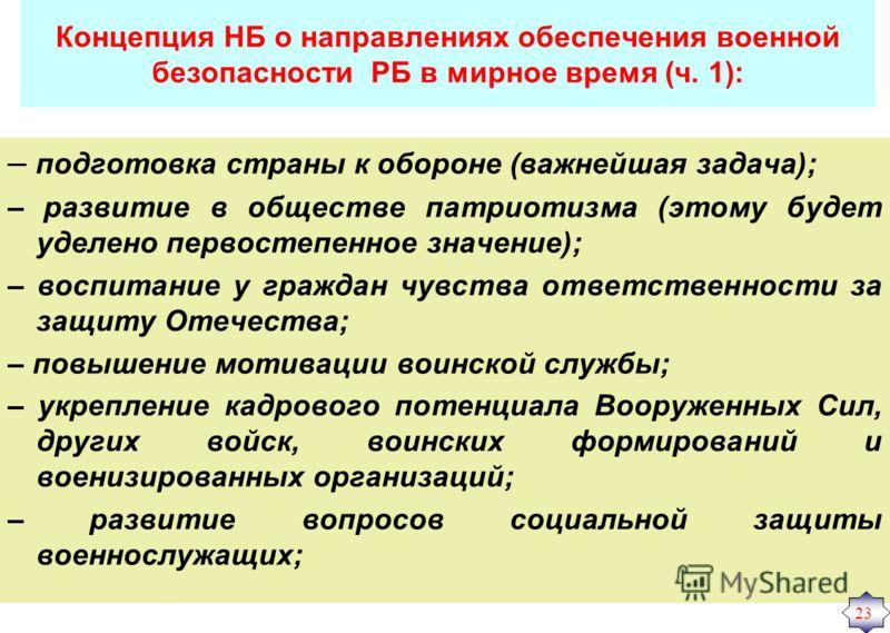 Концепция НБ о направлениях обеспечения военной безопасности РБ в мирное время (ч. 1): – подготовка страны к обороне (важнейшая задача); – развитие в обществе патриотизма (этому будет уделено первостепенное значение); – воспитание у граждан чувства о