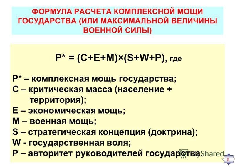 ФОРМУЛА РАСЧЕТА КОМПЛЕКСНОЙ МОЩИ ГОСУДАРСТВА (ИЛИ МАКСИМАЛЬНОЙ ВЕЛИЧИНЫ ВОЕННОЙ СИЛЫ) P* = (C+E+M)×(S+W+Р), где Р* – комплексная мощь государства; С – критическая масса (население + территория); Е – экономическая мощь; М – военная мощь; S – стратегич