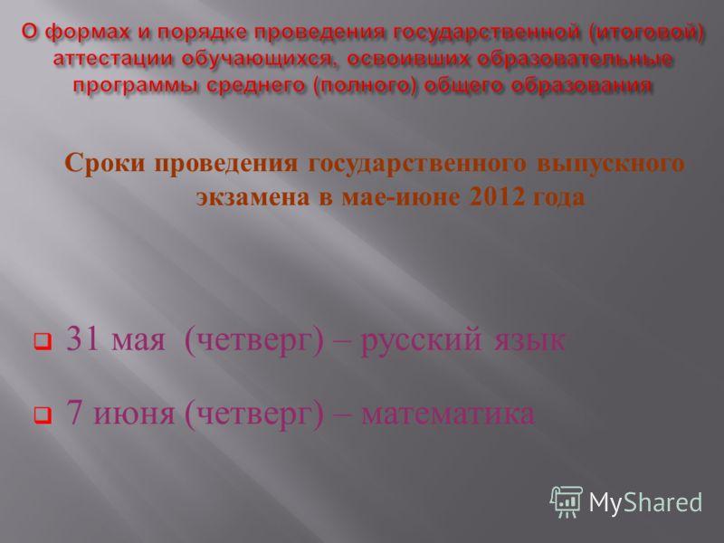 Сроки проведения государственного выпускного экзамена в мае - июне 2012 года 31 мая ( четверг ) – русский язык 7 июня ( четверг ) – математика