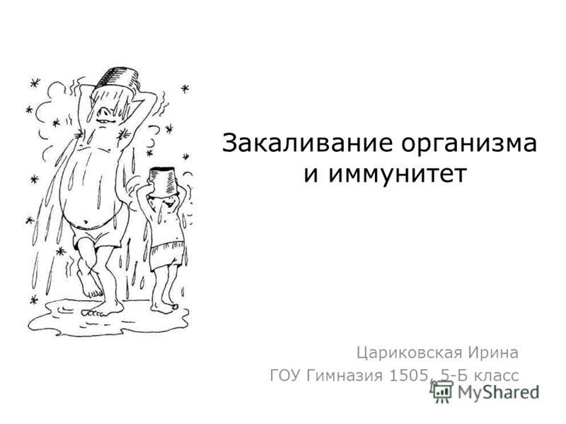 Закаливание организма и иммунитет Цариковская Ирина ГОУ Гимназия 1505, 5-Б класс